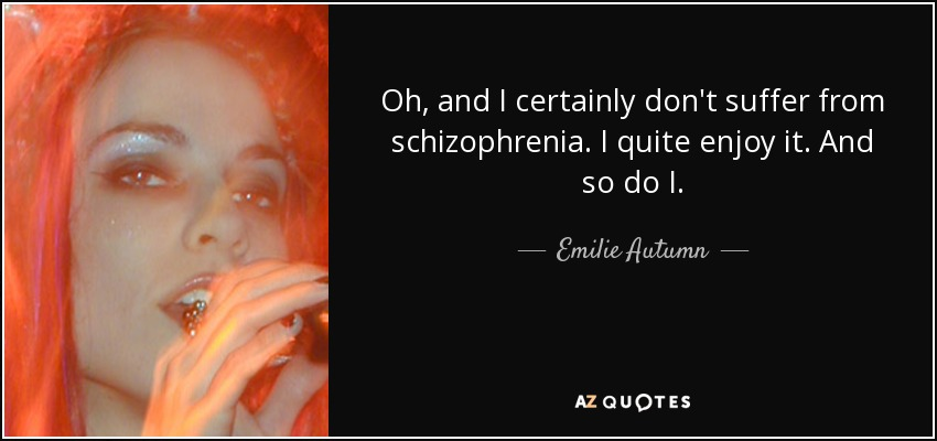 Oh, and I certainly don't suffer from schizophrenia. I quite enjoy it. And so do I. - Emilie Autumn