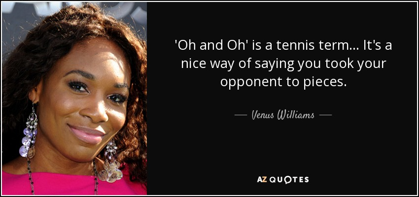 'Oh and Oh' is a tennis term... It's a nice way of saying you took your opponent to pieces. - Venus Williams
