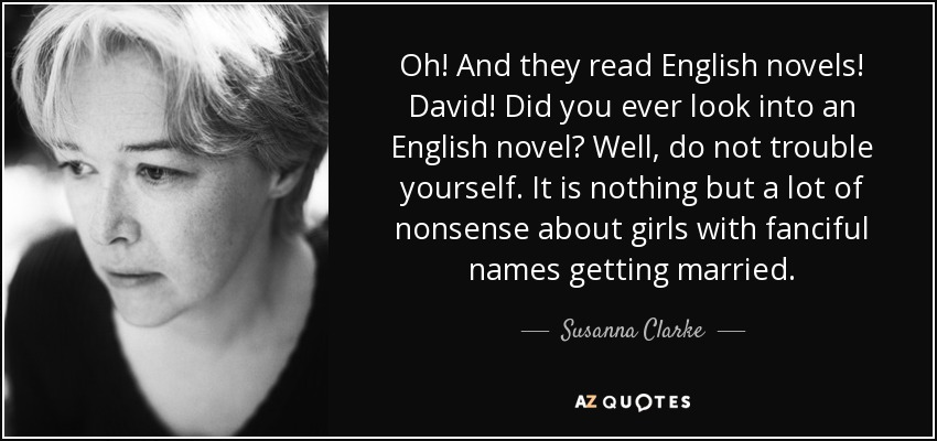 Oh! And they read English novels! David! Did you ever look into an English novel? Well, do not trouble yourself. It is nothing but a lot of nonsense about girls with fanciful names getting married. - Susanna Clarke