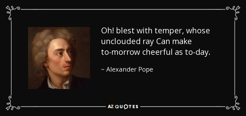 Oh! blest with temper, whose unclouded ray Can make to-morrow cheerful as to-day. - Alexander Pope