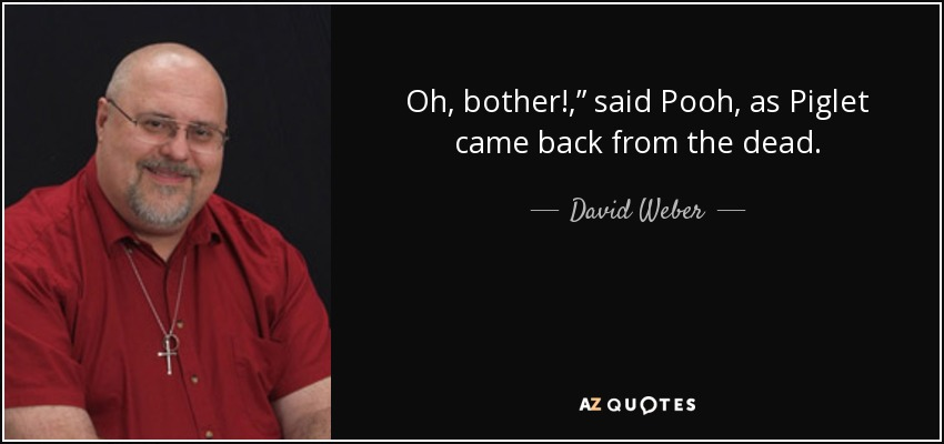 "Oh, bother!,"" said Pooh, as Piglet came back from the dead. - David Weber"