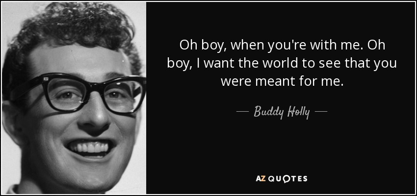 Oh boy, when you're with me. Oh boy, I want the world to see that you were meant for me. - Buddy Holly