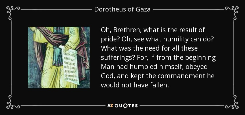 Oh, Brethren, what is the result of pride? Oh, see what humility can do? What was the need for all these sufferings? For, if from the beginning Man had humbled himself, obeyed God, and kept the commandment he would not have fallen. - Dorotheus of Gaza