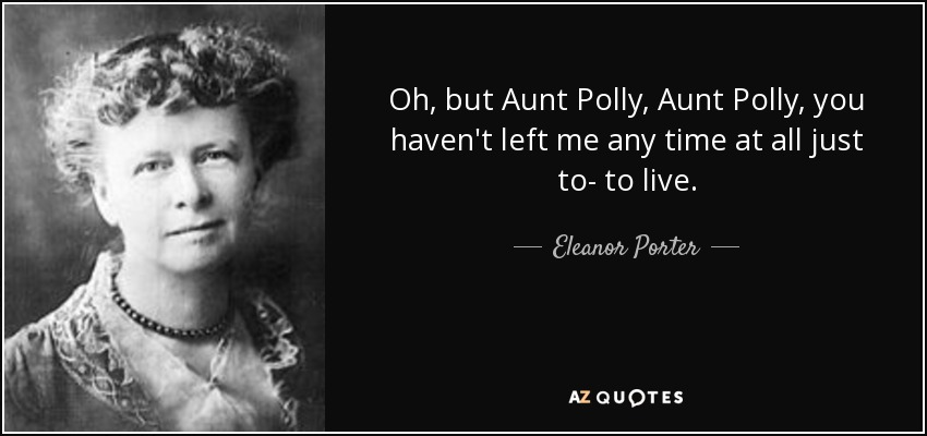 Oh, but Aunt Polly, Aunt Polly, you haven't left me any time at all just to- to live. - Eleanor Porter