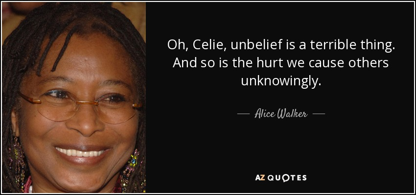 Oh, Celie, unbelief is a terrible thing. And so is the hurt we cause others unknowingly. - Alice Walker