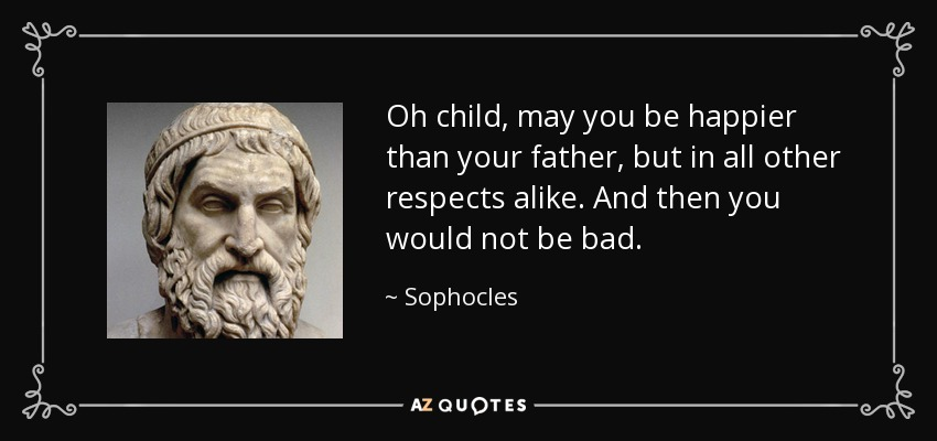 Oh child, may you be happier than your father, but in all other respects alike. And then you would not be bad. - Sophocles