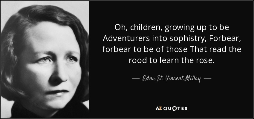 Oh, children, growing up to be Adventurers into sophistry, Forbear, forbear to be of those That read the rood to learn the rose. - Edna St. Vincent Millay