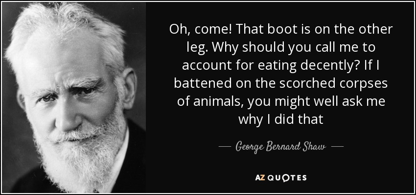 Oh, come! That boot is on the other leg. Why should you call me to account for eating decently? If I battened on the scorched corpses of animals, you might well ask me why I did that - George Bernard Shaw