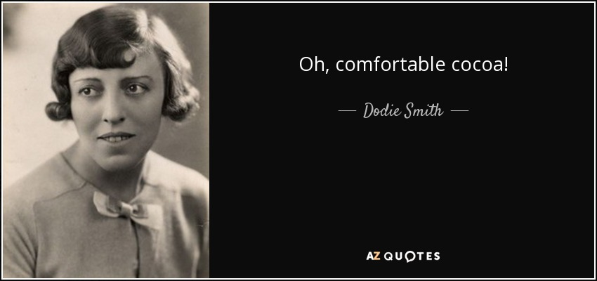 Oh, comfortable cocoa! - Dodie Smith