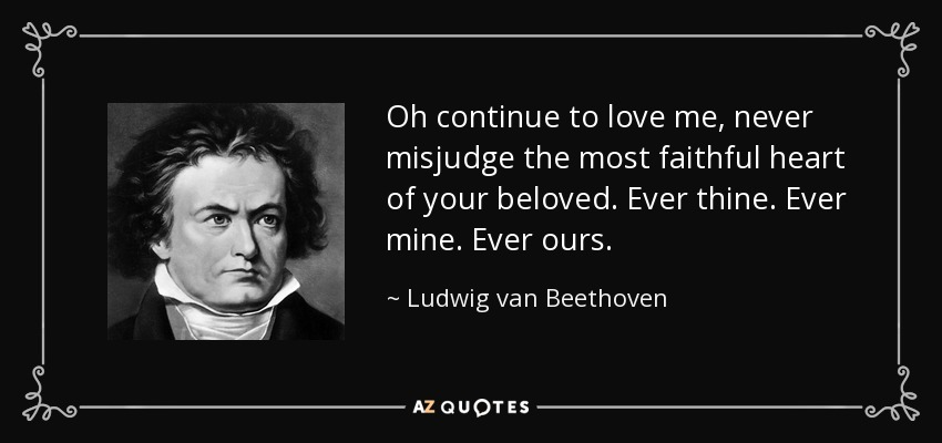Oh continue to love me - never misjudge the most faithful heart of your beloved. ever thine ever mine ever ours - Ludwig van Beethoven