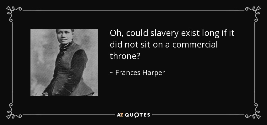 Oh, could slavery exist long if it did not sit on a commercial throne? - Frances Harper