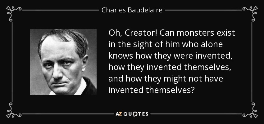 Oh, Creator! Can monsters exist in the sight of him who alone knows how they were invented, how they invented themselves, and how they might not have invented themselves? - Charles Baudelaire