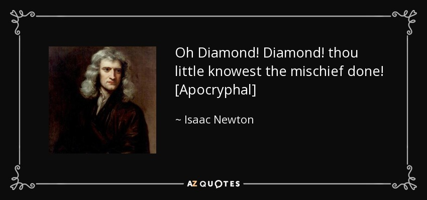 Oh Diamond! Diamond! thou little knowest the mischief done! [Apocryphal] - Isaac Newton