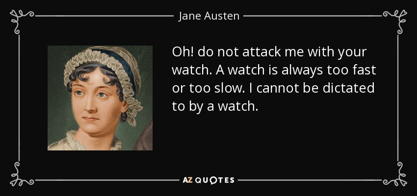 Oh! do not attack me with your watch. A watch is always too fast or too slow. I cannot be dictated to by a watch. - Jane Austen