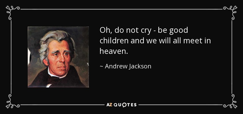 Oh, do not cry - be good children and we will all meet in heaven. - Andrew Jackson