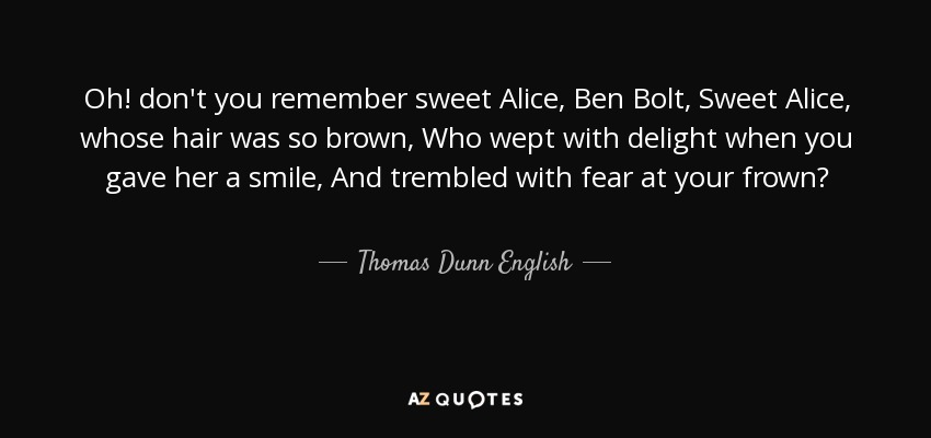 Oh! don't you remember sweet Alice, Ben Bolt, Sweet Alice, whose hair was so brown, Who wept with delight when you gave her a smile, And trembled with fear at your frown? - Thomas Dunn English