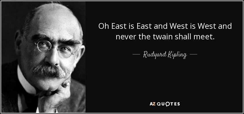 Oh East is East and West is West and never the twain shall meet. - Rudyard Kipling