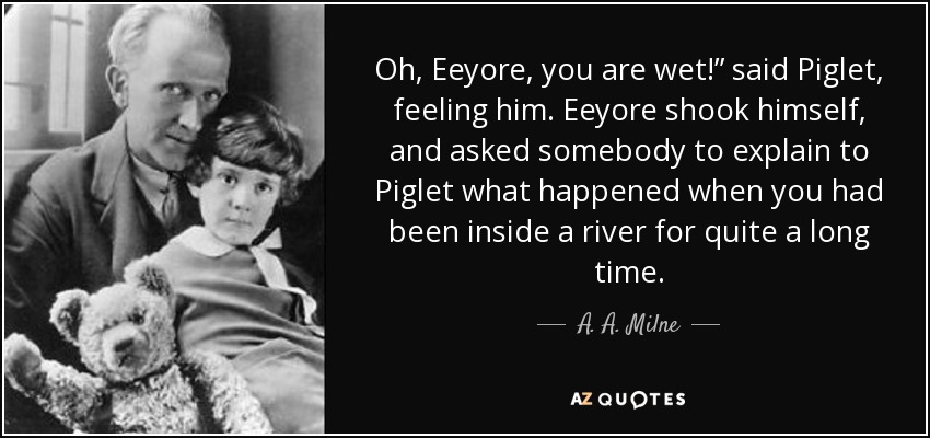 "Oh, Eeyore, you are wet!"" said Piglet, feeling him. Eeyore shook himself, and asked somebody to explain to Piglet what happened when you had been inside a river for quite a long time. - A. A. Milne"