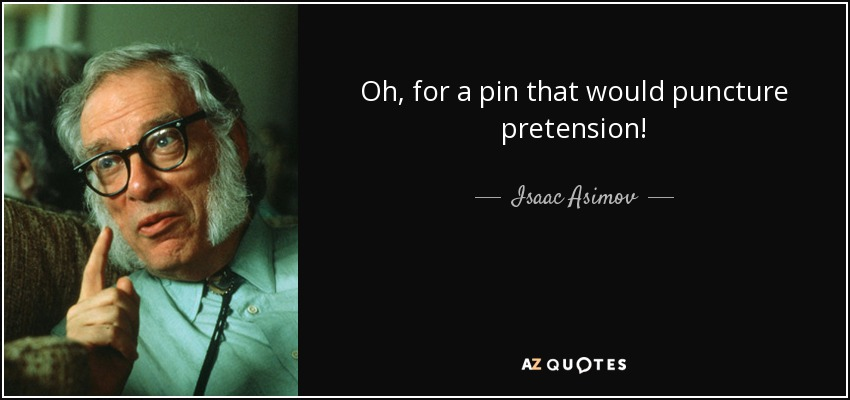 Oh, for a pin that would puncture pretension! - Isaac Asimov