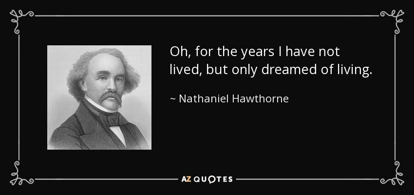 Oh, for the years I have not lived, but only dreamed of living. - Nathaniel Hawthorne