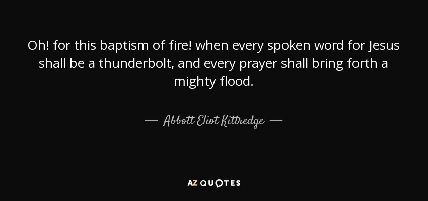 Oh! for this baptism of fire! when every spoken word for Jesus shall be a thunderbolt, and every prayer shall bring forth a mighty flood. - Abbott Eliot Kittredge