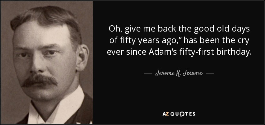 "Oh, give me back the good old days of fifty years ago,"" has been the cry ever since Adam's fifty-first birthday. - Jerome K. Jerome"