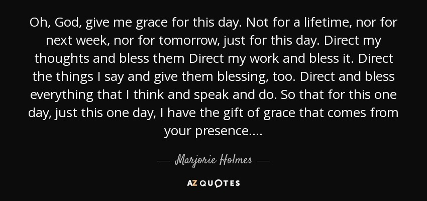 Marjorie Holmes Quote Oh God Give Me Grace For This Day Not For