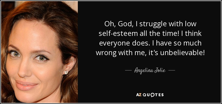 Oh, God, I struggle with low self-esteem all the time! I think everyone does. I have so much wrong with me, it's unbelievable! - Angelina Jolie