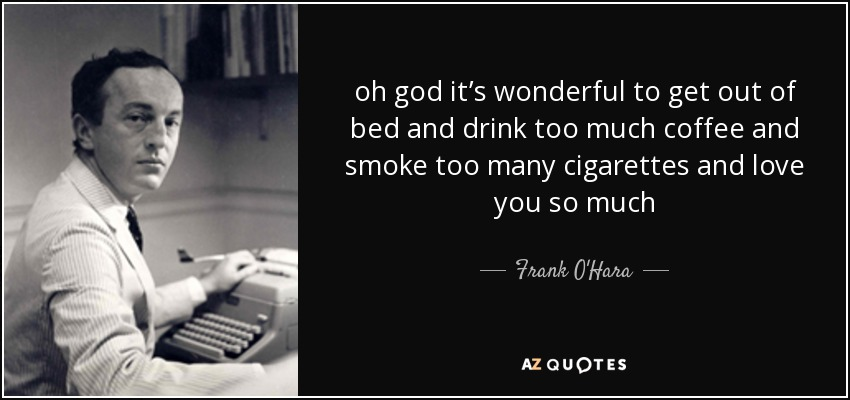 oh god it's wonderful to get out of bed and drink too much coffee and smoke too many cigarettes and love you so much - Frank O'Hara