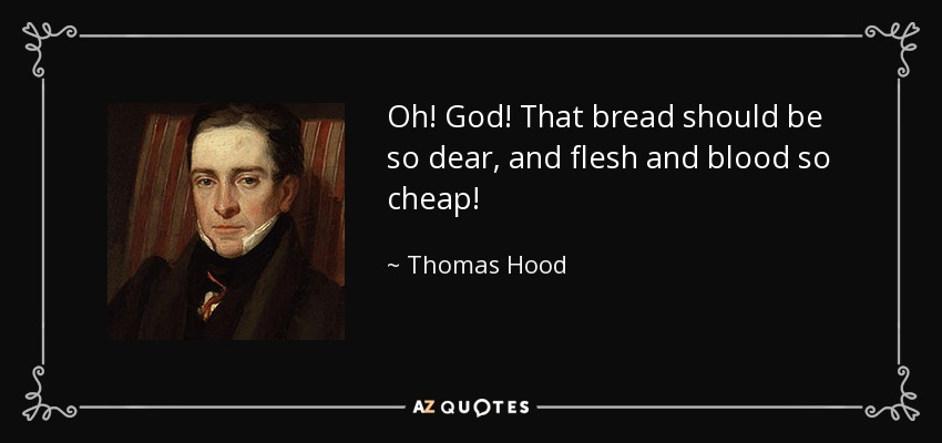 Oh! God! That bread should be so dear, and flesh and blood so cheap! - Thomas Hood