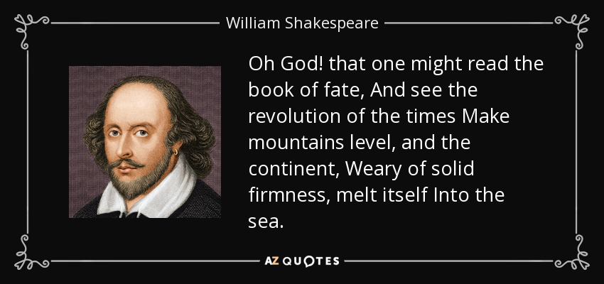 Oh God! that one might read the book of fate, And see the revolution of the times Make mountains level, and the continent, Weary of solid firmness, melt itself Into the sea. - William Shakespeare