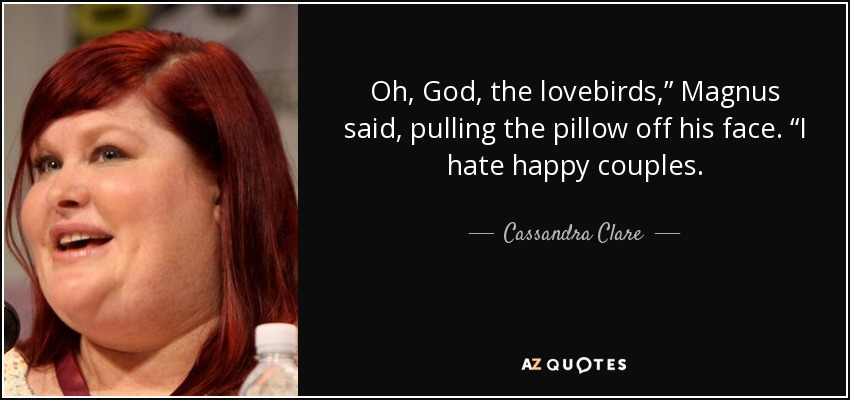 "Oh, God, the lovebirds,"" Magnus said, pulling the pillow off his face. ""I hate happy couples. - Cassandra Clare"
