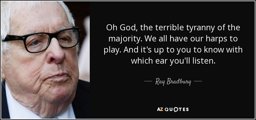 Oh God, the terrible tyranny of the majority. We all have our harps to play. And it's up to you to know with which ear you'll listen. - Ray Bradbury