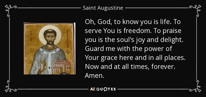 Oh, God, to know you is life. To serve You is freedom. To praise you is the soul's joy and delight. Guard me with the power of Your grace here and in all places. Now and at all times, forever. Amen. - Saint Augustine