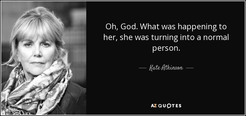 Oh, God. What was happening to her, she was turning into a normal person. - Kate Atkinson