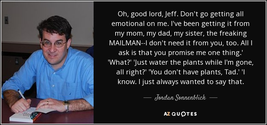 Oh, good lord, Jeff. Don't go getting all emotional on me. I've been getting it from my mom, my dad, my sister, the freaking MAILMAN--I don't need it from you, too. All I ask is that you promise me one thing.' 'What?' 'Just water the plants while I'm gone, all right?' 'You don't have plants, Tad.' 'I know. I just always wanted to say that. - Jordan Sonnenblick