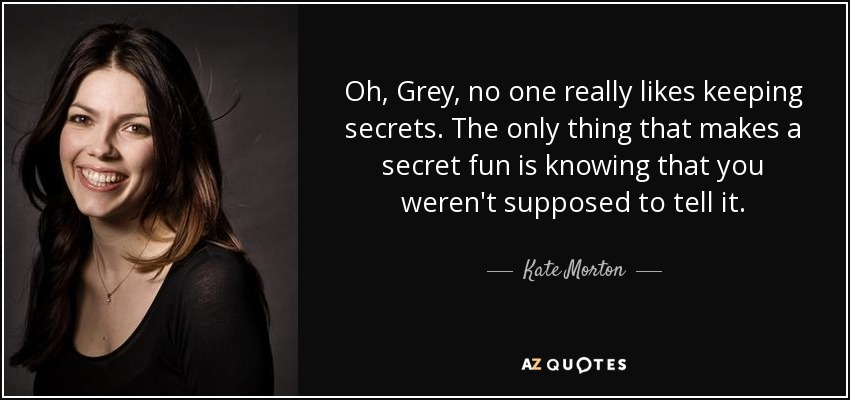 Oh, Grey, no one really likes keeping secrets. The only thing that makes a secret fun is knowing that you weren't supposed to tell it. - Kate Morton