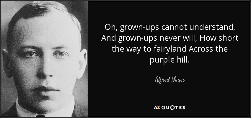 Oh, grown-ups cannot understand, And grown-ups never will, How short the way to fairyland Across the purple hill. - Alfred Noyes