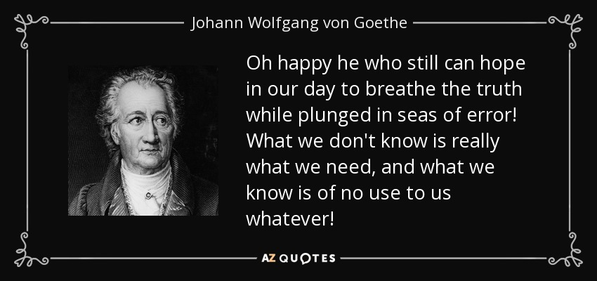 Oh happy he who still can hope in our day to breathe the truth while plunged in seas of error! What we don't know is really what we need, and what we know is of no use to us whatever! - Johann Wolfgang von Goethe