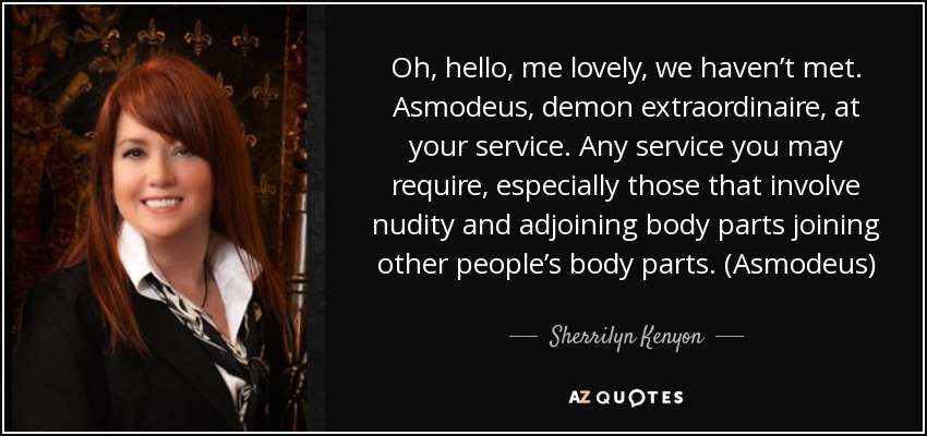 Oh, hello, me lovely, we haven't met. Asmodeus, demon extraordinaire, at your service. Any service you may require, especially those that involve nudity and adjoining body parts joining other people's body parts. (Asmodeus) - Sherrilyn Kenyon