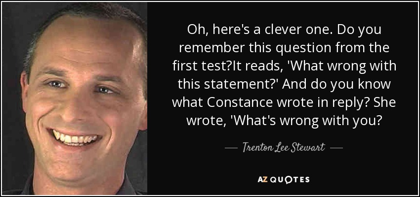 Oh, here's a clever one. Do you remember this question from the first test?It reads, 'What wrong with this statement?' And do you know what Constance wrote in reply? She wrote, 'What's wrong with you? - Trenton Lee Stewart