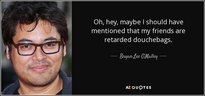 Oh, hey, maybe I should have mentioned that my friends are retarded douchebags. - Bryan Lee O'Malley