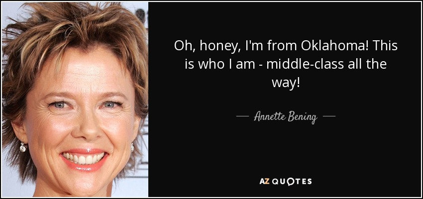 Oh, honey, I'm from Oklahoma! This is who I am - middle-class all the way! - Annette Bening