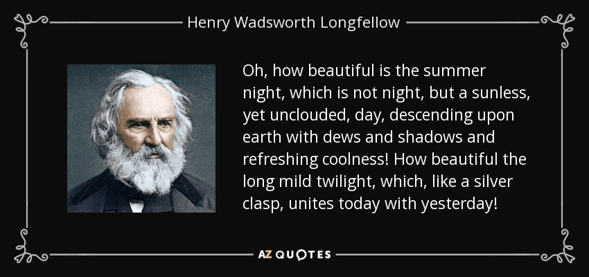 Oh, how beautiful is the summer night, which is not night, but a sunless, yet unclouded, day, descending upon earth with dews and shadows and refreshing coolness! How beautiful the long mild twilight, which, like a silver clasp, unites today with yesterday! - Henry Wadsworth Longfellow