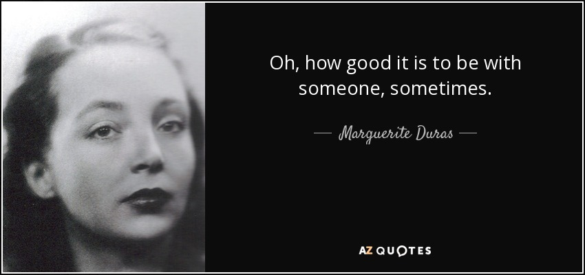 Oh, how good it is to be with someone, sometimes. - Marguerite Duras