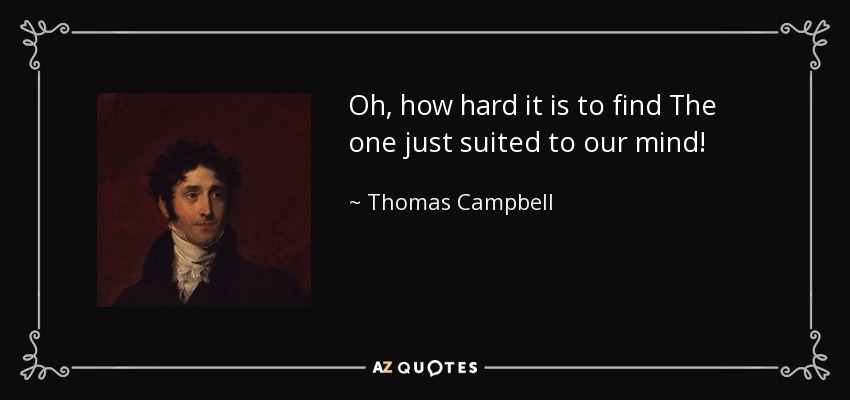 Oh, how hard it is to find The one just suited to our mind! - Thomas Campbell