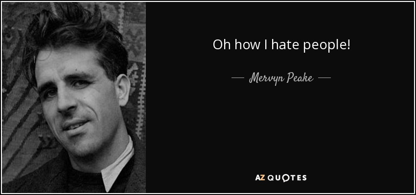 Oh how I hate people! - Mervyn Peake