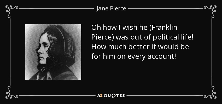 Oh how I wish he (Franklin Pierce) was out of political life! How much better it would be for him on every account! - Jane Pierce