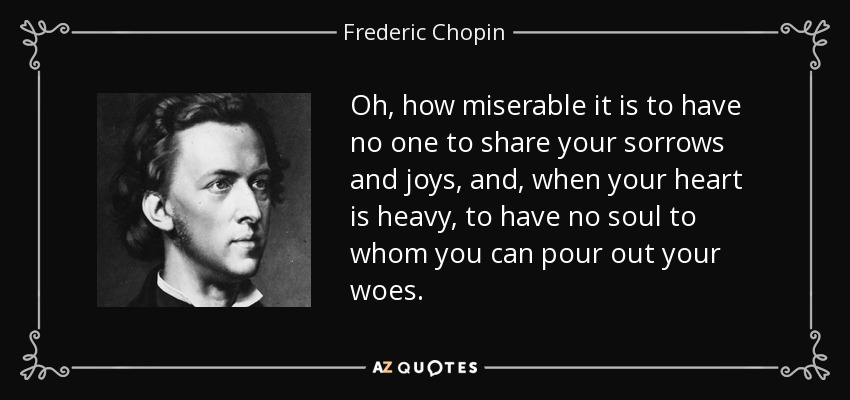 Oh, how miserable it is to have no one to share your sorrows and joys, and, when your heart is heavy, to have no soul to whom you can pour out your woes. - Frederic Chopin