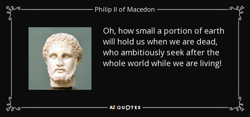 Oh, how small a portion of earth will hold us when we are dead, who ambitiously seek after the whole world while we are living! - Philip II of Macedon